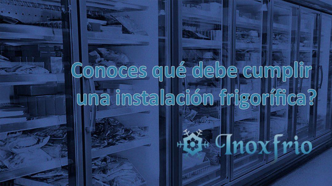 Conoces qué debe cumplir una instalación frigorífica?